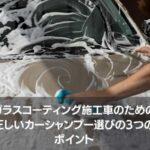 ガラスコーティング施工車のための 正しいカーシャンプー選びの3つのポイント