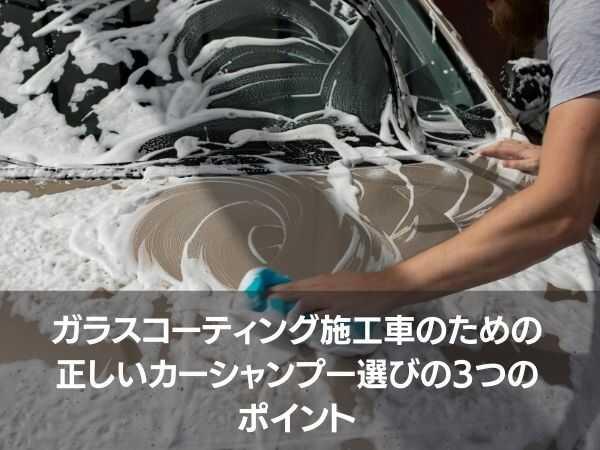 ガラスコーティング施工車のための正しいカーシャンプー選びの3つのポイント